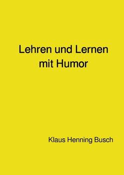 Lehren und Lernen mit Humor von Prof. Dr. sc. nat. Busch,  Klaus Henning