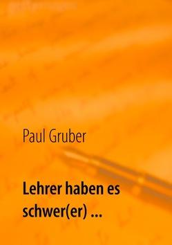 Lehrer haben es schwer(er) … von Gruber,  Paul