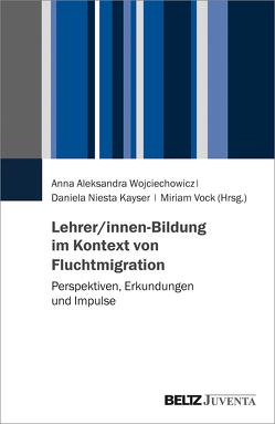 Lehrer/innen-Bildung im Kontext aktueller Fluchtmigration von Niesta Kayser,  Daniela, Vock,  Miriam, Wojciechowicz,  Anna Aleksandra