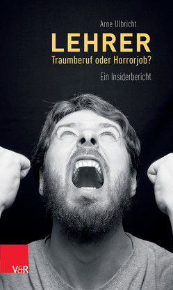 Lehrer – Traumberuf oder Horrorjob? von Ulbricht,  Arne