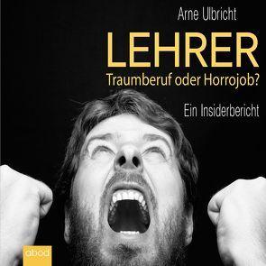 Lehrer: Traumberuf oder Horrorjob von Ulbricht,  Arne