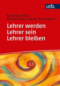 Lehrer werden – Lehrer sein – Lehrer bleiben von Aicher-Jakob,  Marion, Röbe,  Edeltraud, Seifert,  Anja