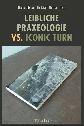 Leibliche Praxeologie vs. Iconic Turn von Becker,  Thomas, Metzger,  Christoph