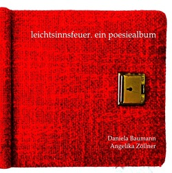 leichtsinnsfeuer. ein poesiealbum von Baumann,  Daniela, Zöllner,  Angelika
