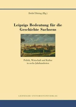 Leipzigs Bedeutung für die Geschichte Sachsens von Döring,  Detlef