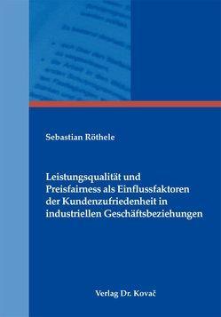 Leistungsqualität und Preisfairness als Einflussfaktoren der Kundenzufriedenheit in industriellen Geschäftsbeziehungen von Röthele,  Sebastian