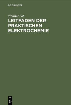 Leitfaden der praktischen Elektrochemie von Löb,  Walther