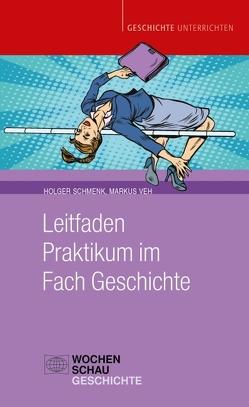 Leitfaden Praktikum im Fach Geschichte von Schmenk,  Holger, Veh,  Markus