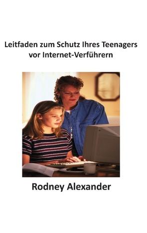 Leitfaden zum Schutz Ihres Teenagers  vor Internet-Verführern von Alexander,  Rodney
