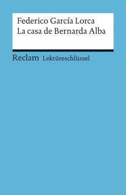 Lektüreschlüssel zu Federico García Lorca: La casa de Bernarda Alba von Mai,  Renate
