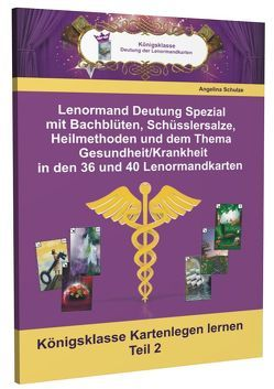 Lenormand Deutung Spezial mit Bachblüten, Schüsslersalze, Heilmethoden und dem Thema Gesundheit/Krankheit in den 36 und 40 Lenormandkarten von Schulze,  Angelina