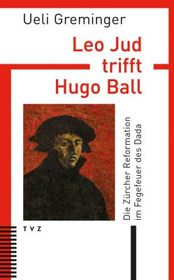 Leo Jud trifft Hugo Ball von Greminger,  Ueli
