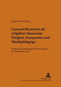 Leonard Bernstein als religiöser Humanist, Dirigent, Komponist und Musikpädagoge von Bösing,  Raphael M.