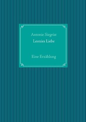 Leonies Liebe von Siegrist,  Antonie