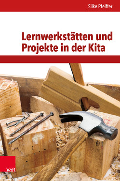 Lernwerkstätten und Projekte in der Kita von Pfeiffer,  Silke