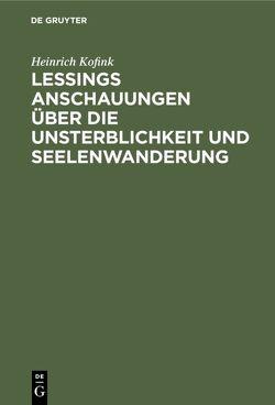 Lessings Anschauungen über die Unsterblichkeit und Seelenwanderung von Kofink,  Heinrich