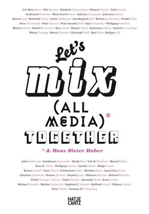 Let's Mix All Media Together &Hans Dieter Huber von Heller,  Reinhold, Joly,  Jean Babtiste, Lockemann,  Bettina, Meta Bauer,  Ute, Olschowski,  Petra von, Paflik-Huber,  Hannelore, Schulz,  Martin, Scorzin,  Pamela C., Sobek,  Werner, Tietenberg,  Annette, Tschopp,  Walter, Warnke,  Martin, Wyss,  Beat, Zill ,  Rüdiger