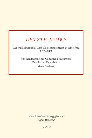 Letzte Jahre / Generalfeldmarschall Graf Gneisenau schreibt an seine Frau 1823 – 1831 Band IV von Henscheid,  Regina