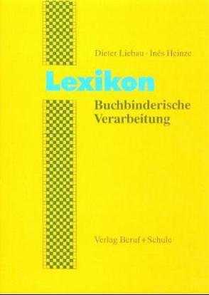 Lexikon Buchbinderische Verarbeitung von Heinze,  Ines, Liebau,  Dieter