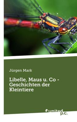 Libelle, Maus u. Co – Geschichten der Kleintiere von Mark,  Jürgen