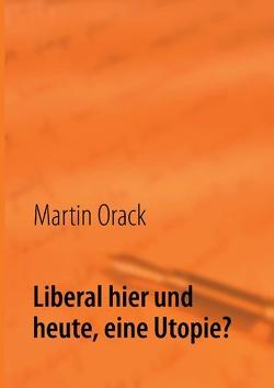 Liberal hier und heute, eine Utopie? von Orack,  Martin