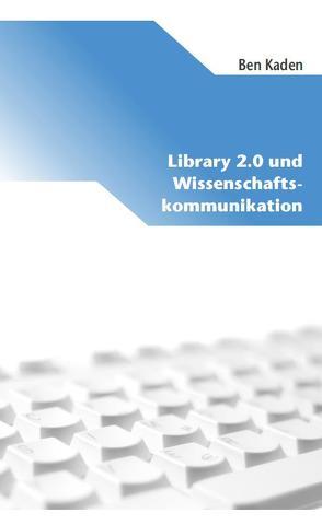 Library 2.0 und Wissenschaftskommunikation von Kaden,  Ben