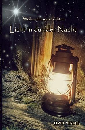 Licht in dunkler Nacht von Verlag,  Elvea, Weihnachtsgeschichten,  Autorengruppe