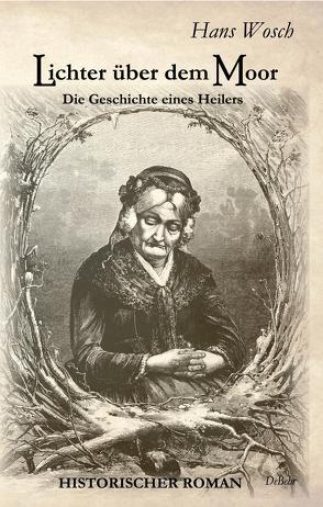 Lichter über dem Moor – Die Geschichte eines Heilers – Historischer Roman von Wosch,  Hans