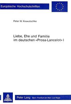Liebe, Ehe und Familie im deutschen «Prosa-Lancelot» I von Krawutschke,  Peter W.