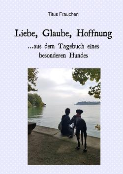 Liebe, Glaube, Hoffnung …aus dem Tagebuch eines besonderen Hundes von Frauchen,  Titus