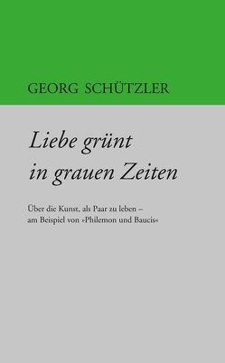 Liebe grünt in grauen Zeiten von Schützler,  Georg
