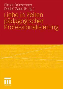 Liebe in Zeiten pädagogischer Professionalisierung von Drieschner,  Elmar, Gaus,  Detlef
