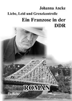 Liebe, Leid und Grenzkontrolle – Ein Franzose in der DDR von Ancke,  Johanna