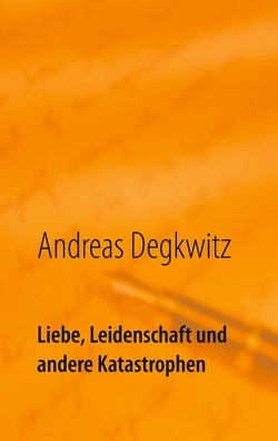 Liebe, Leidenschaft und andere Katastrophen von Degkwitz,  Andreas