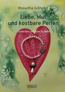 LIEBE, MUT UND KOSTBARE PERLEN von Gillhofer,  Roswitha
