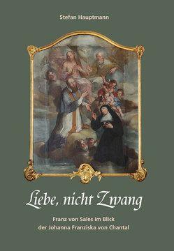 Liebe, nicht Zwang. Franz von Sales im Blick der Johanna Franziska von Chantal von Hauptmann,  Stefan