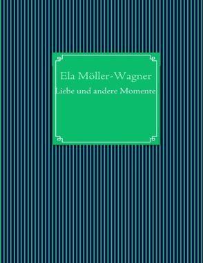 Liebe und andere Momente von Möller-Wagner,  Ela
