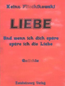 LIEBE – und wenn ich dich spüre, spüre ich die Liebe von Flischikowski,  Heinz, Laufenburg,  Heike