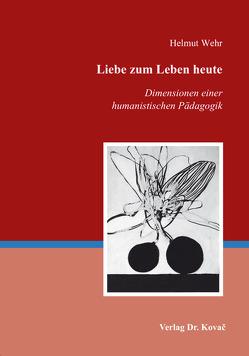 Liebe zum Leben heute – Dimensionen einer humanistischen Pädagogik von Wehr,  Helmut