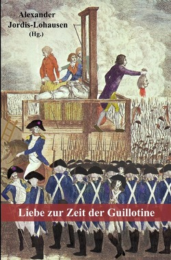 Liebe zur Zeit der Guillotine von de La Bardonnie,  Antoine, de Nicolaÿ,  Catherine, Jordis-Lohausen,  Alexander