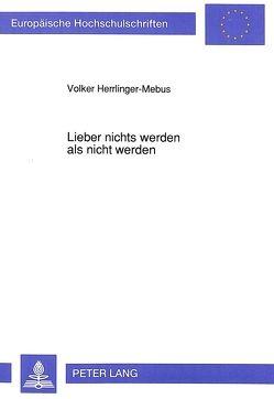 Lieber nichts werden als nicht werden von Herrlinger-Mebus,  Volker