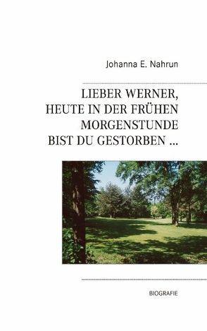 Lieber Werner, heute in der frühen Morgenstunde bist Du gestorben… von Nahrun,  Johanna E