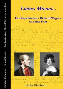 Liebes Mienel… Der Kapellmeister Richard Wagner an seine Frau von Eichhorn,  Ulrike
