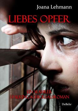 LIEBES OPFER – Ein wahrer Stalking-Schicksalsroman von DeBehr,  Verlag, Lehmann,  Joana