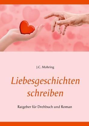 Liebesgeschichten schreiben: Ratgeber für Drehbuch und Roman von Mohring,  J.C.