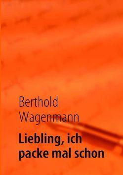 Liebling, ich packe mal schon von Wagenmann,  Berthold