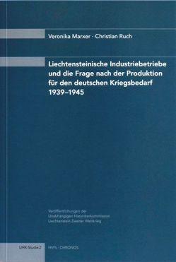 Liechtensteinische Industriebetriebe und die Frage nach der Produktion für den deutschen Kriegsbedarf 1939-1945 von Marxer,  Veronika, Ruch,  Christian