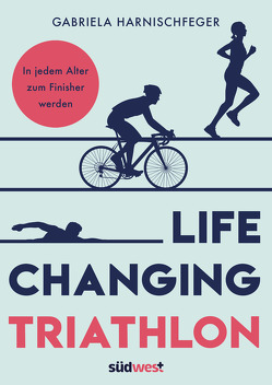 Life Changing Triathlon von Harnischfeger,  Gabriela