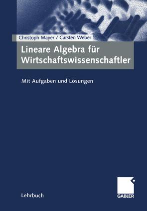 Lineare Algebra für Wirtschaftswissenschaftler von Mayer,  Christoph, Weber,  Carsten