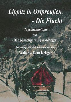Lippitz in Ostpreußen. – Die Flucht von Egan-Krieger,  Hans J von, Egan-Krieger,  Wolter von
